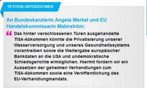 An Bundeskanzlerin Angela Merkel und EU Handelskommissarin Malmström:      Das hinter verschlossenen Türen ausgehandelte TISA-Abkommen könnte die Privatisierung unserer Wasserversorgung und unseres Gesundheitssystems vorantreiben sowie die Weitergabe europäischer Bankdaten an die USA und undemokratische Schiedsgerichte ermöglichen. Hiermit fordern wir ein Aussetzen der geheimen Verhandlungen zum TISA-Abkommen sowie eine Veröffentlichung des EU-Verhandlungmandats.